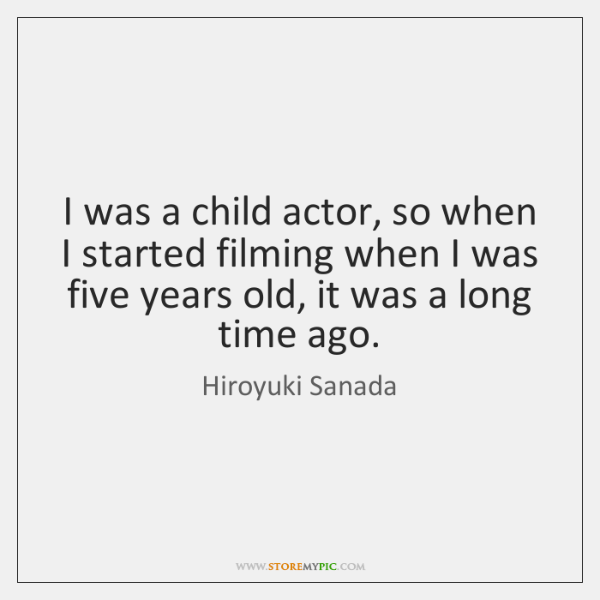 I was a child actor, so when I started filming when I ...