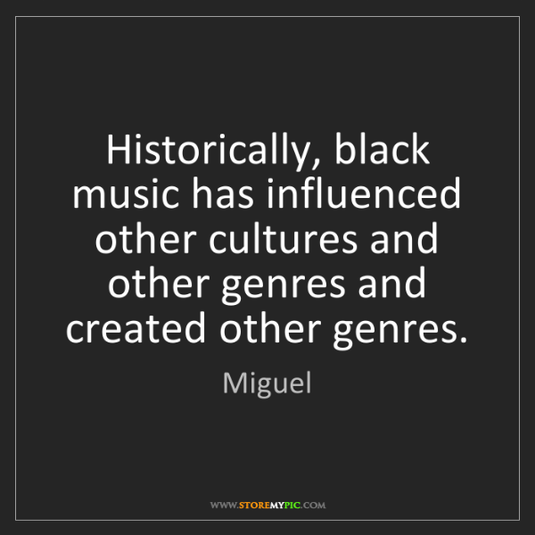 Miguel: Historically, black music has influenced other cultures...