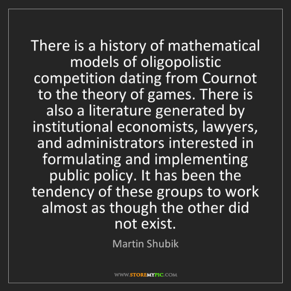 Martin Shubik: There is a history of mathematical models of oligopolistic...