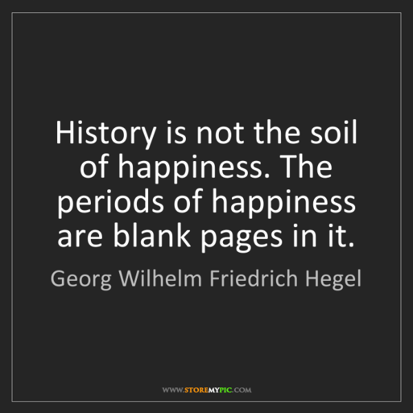 Georg Wilhelm Friedrich Hegel: History is not the soil of happiness. The periods of...