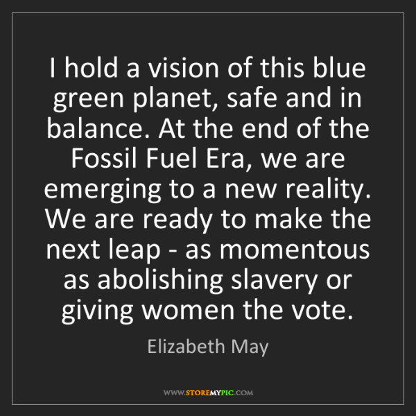 Elizabeth May: I hold a vision of this blue green planet, safe and in...