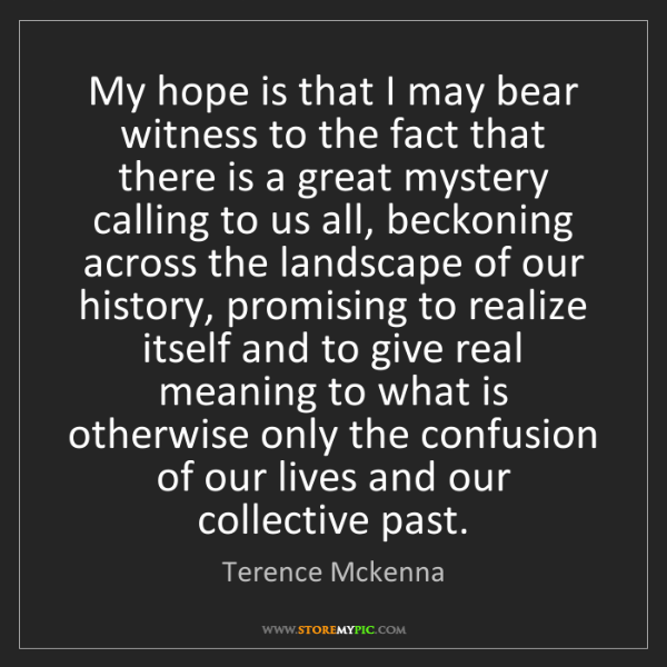 Terence Mckenna: My hope is that I may bear witness to the fact that there...