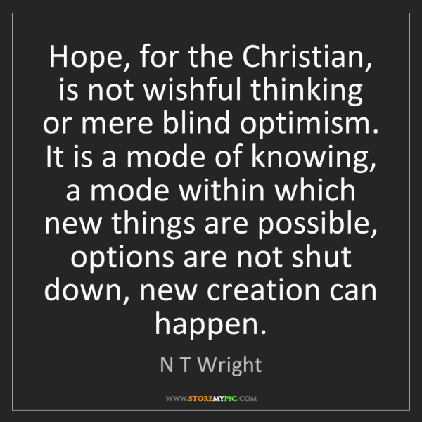 N T Wright: Hope, for the Christian, is not wishful thinking or mere...