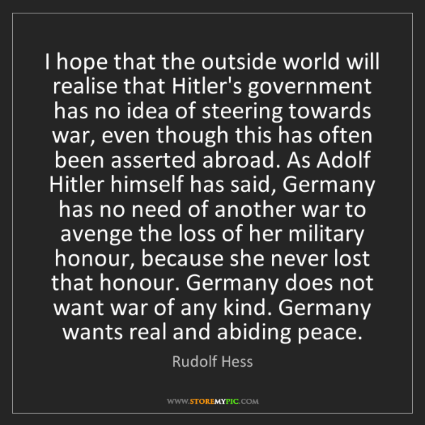 Rudolf Hess: I hope that the outside world will realise that Hitler's...