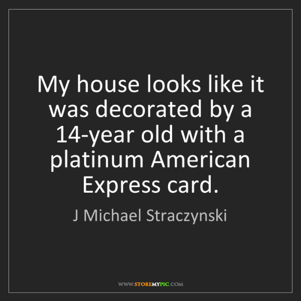 J Michael Straczynski: My house looks like it was decorated by a 14-year old...