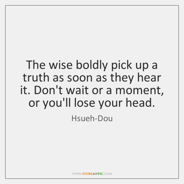 The wise boldly pick up a truth as soon as they hear ...