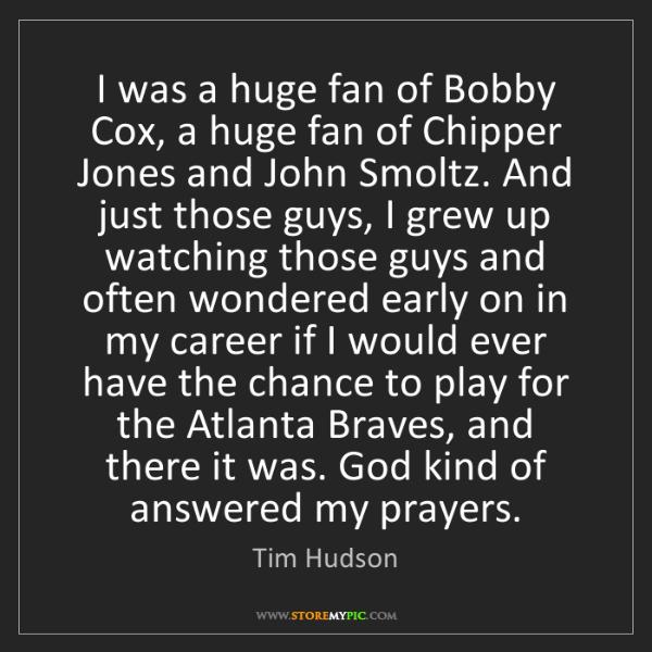 Tim Hudson: I was a huge fan of Bobby Cox, a huge fan of Chipper...