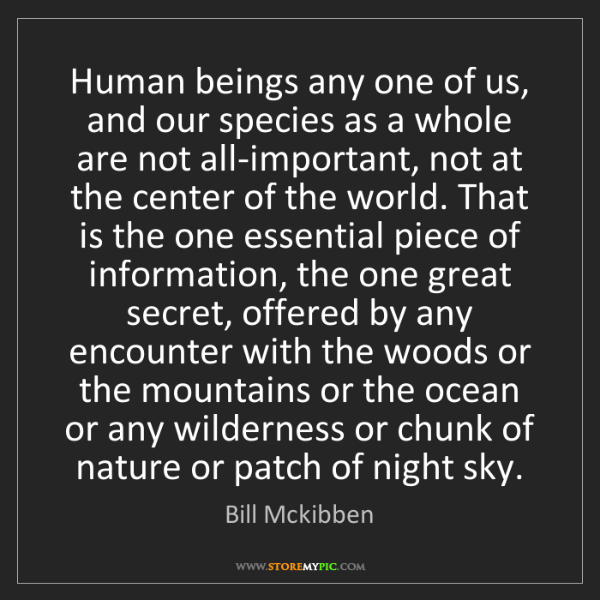 Bill Mckibben: Human beings any one of us, and our species as a whole...