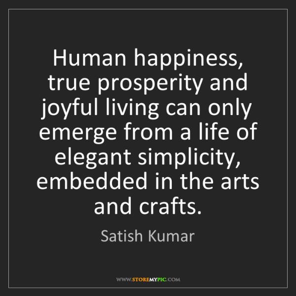 Satish Kumar: Human happiness, true prosperity and joyful living can...