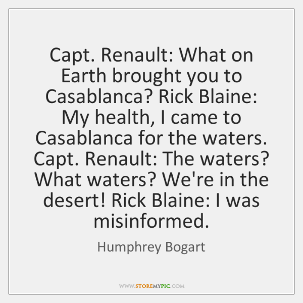 Capt. Renault: What on Earth brought you to Casablanca? Rick Blaine: My ...