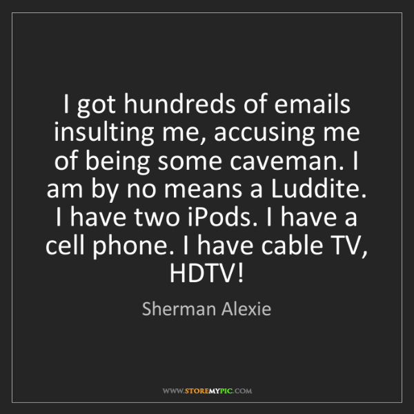 Sherman Alexie: I got hundreds of emails insulting me, accusing me of...