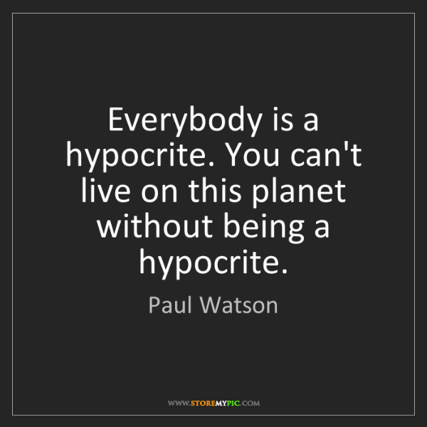 Paul Watson: Everybody is a hypocrite. You can't live on this planet...