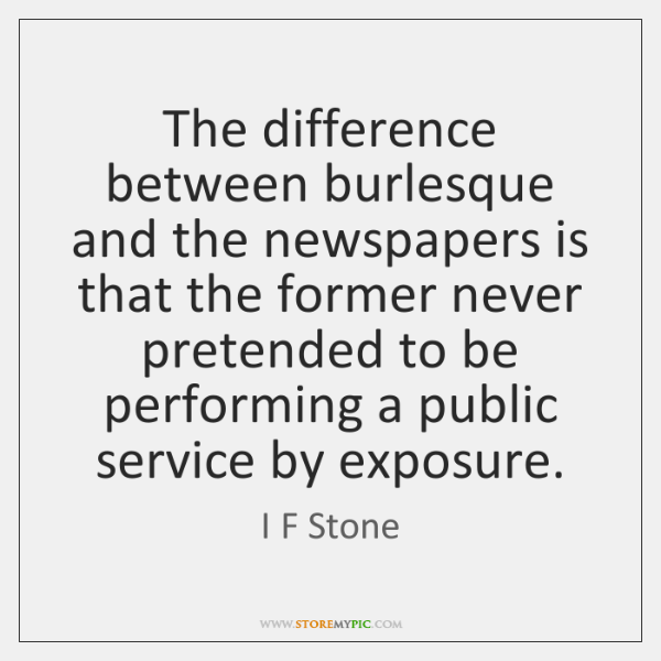 The difference between burlesque and the newspapers is that the former never ...