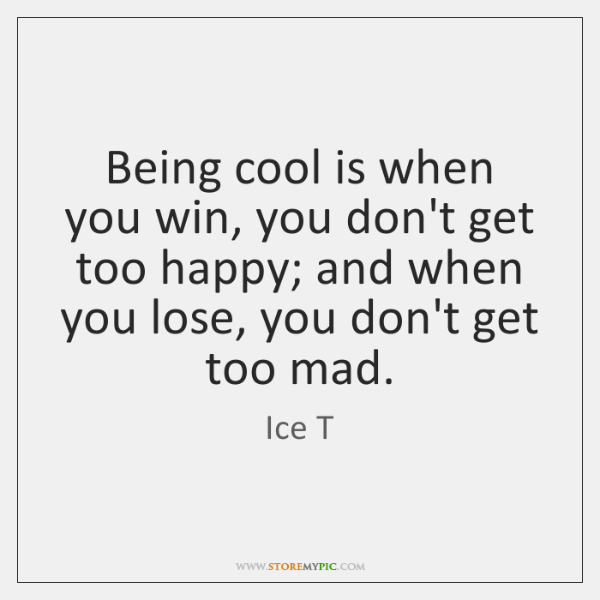 Being cool is when you win, you don't get too happy; and ...