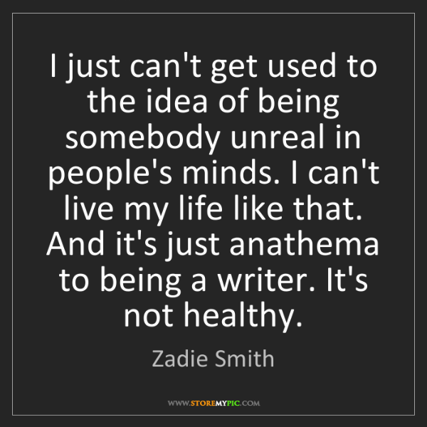 Zadie Smith: I just can't get used to the idea of being somebody unreal...