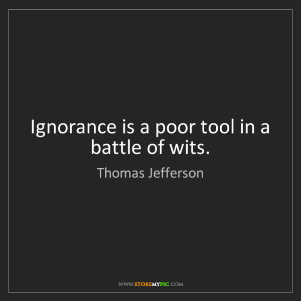 Thomas Jefferson: Ignorance is a poor tool in a battle of wits.