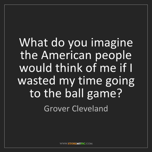 Grover Cleveland: What do you imagine the American people would think of...