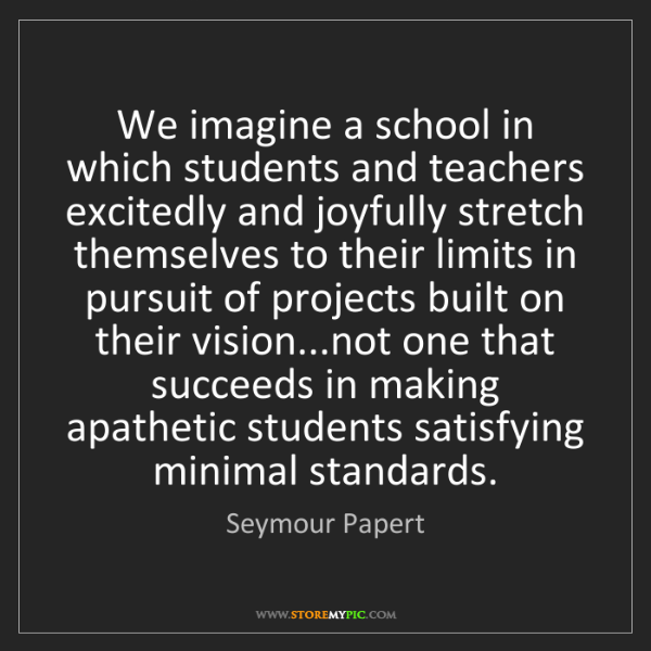 Seymour Papert: We imagine a school in which students and teachers excitedly...