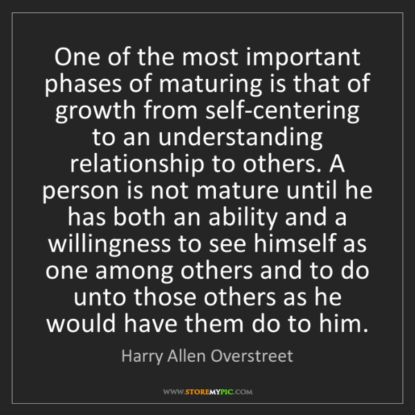 Harry Allen Overstreet: One of the most important phases of maturing is that...
