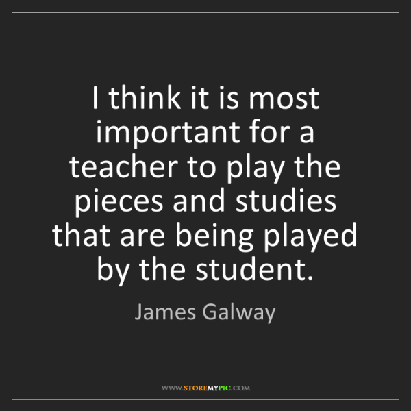 James Galway: I think it is most important for a teacher to play the...