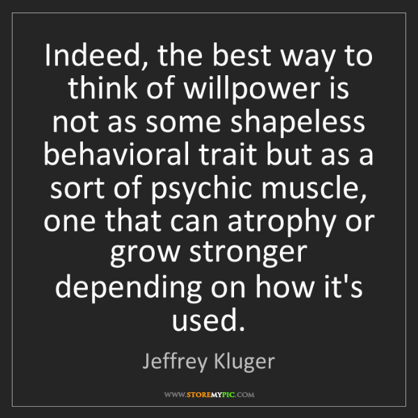 Jeffrey Kluger: Indeed, the best way to think of willpower is not as...