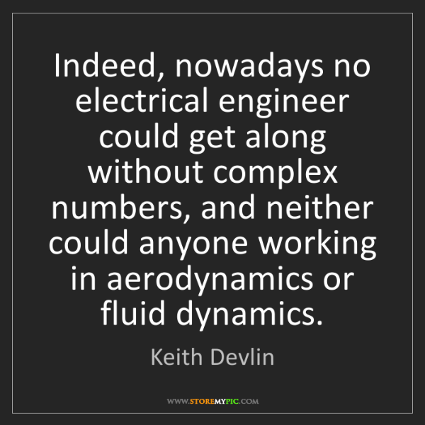 Keith Devlin: Indeed, nowadays no electrical engineer could get along...