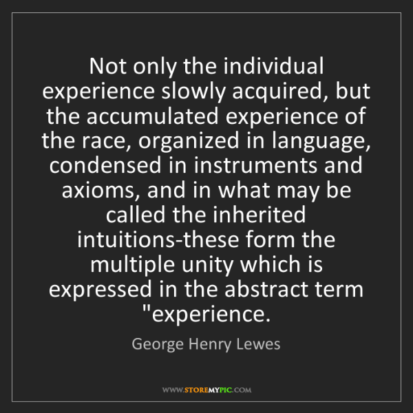 George Henry Lewes: Not only the individual experience slowly acquired, but...