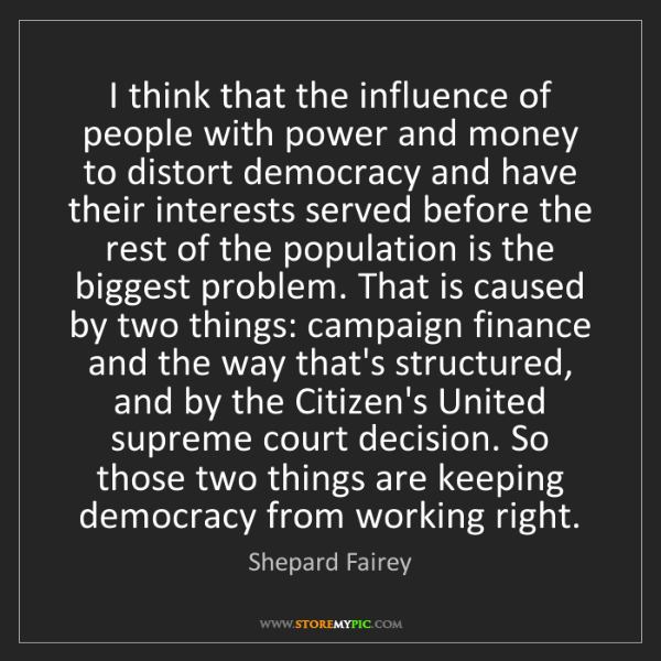 Shepard Fairey: I think that the influence of people with power and money...