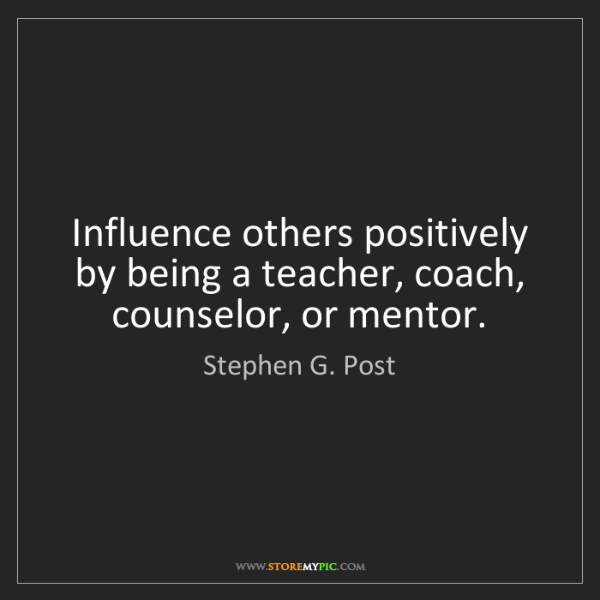 Stephen G. Post: Influence others positively by being a teacher, coach,...