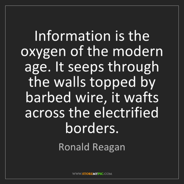 Ronald Reagan: Information is the oxygen of the modern age. It seeps...