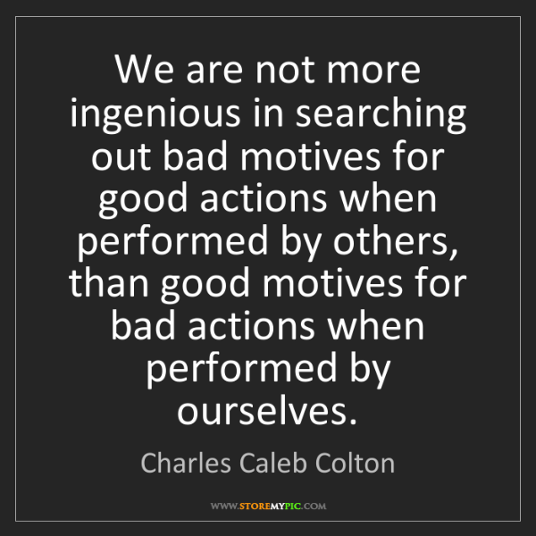 Charles Caleb Colton: We are not more ingenious in searching out bad motives...