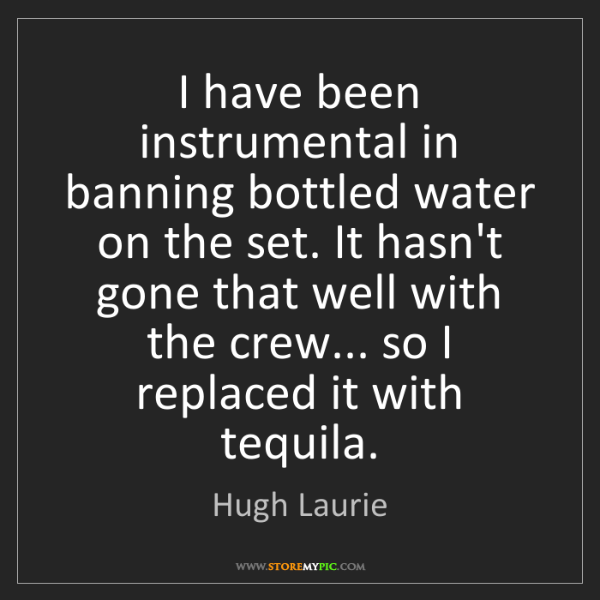 Hugh Laurie: I have been instrumental in banning bottled water on...
