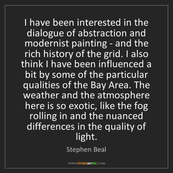 Stephen Beal: I have been interested in the dialogue of abstraction...