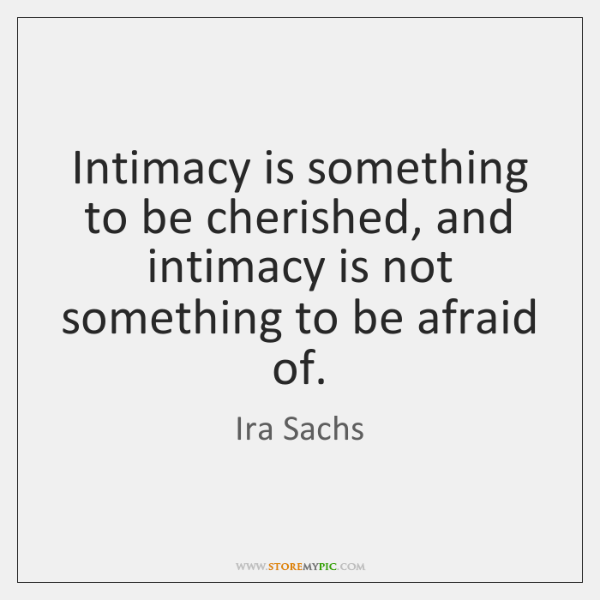 Intimacy is something to be cherished, and intimacy is not something to ...