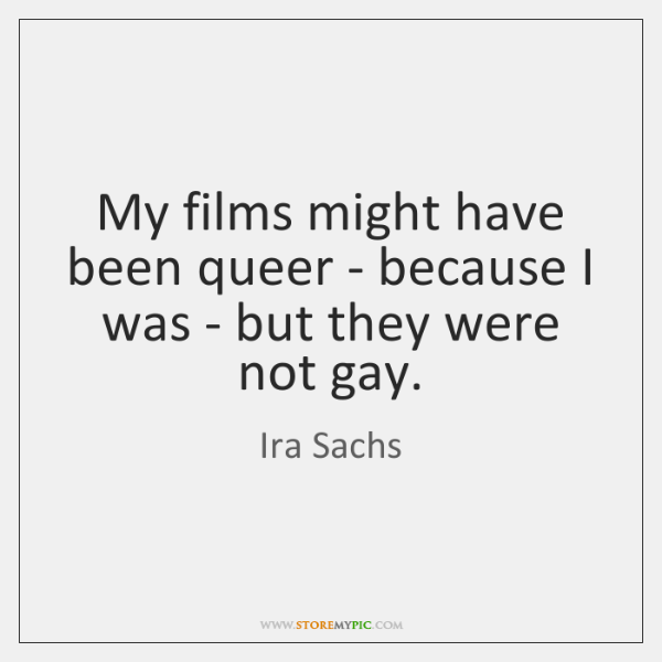 My films might have been queer - because I was - but ...