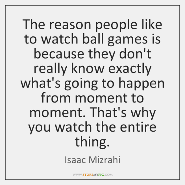 The reason people like to watch ball games is because they don't ...