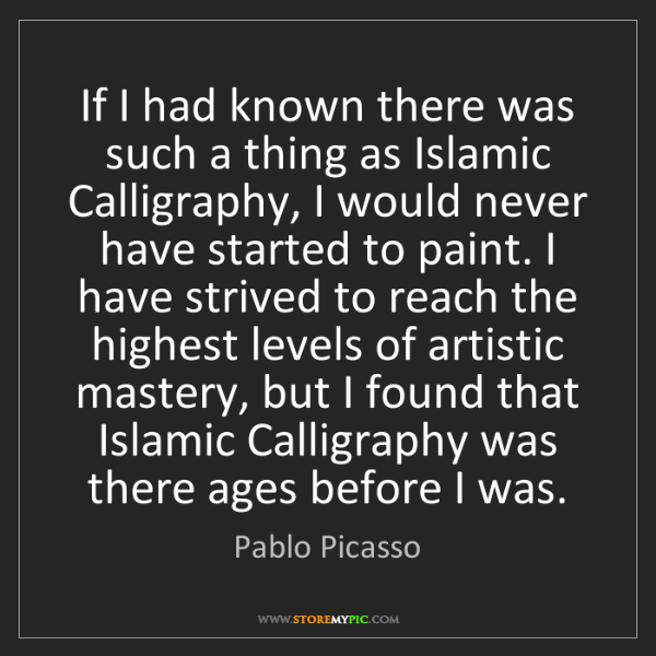 Pablo Picasso: If I had known there was such a thing as Islamic Calligraphy,...