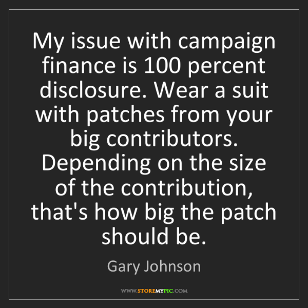 Gary Johnson: My issue with campaign finance is 100 percent disclosure....