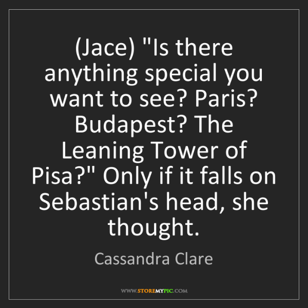 """Cassandra Clare: (Jace) """"Is there anything special you want to see? Paris?..."""