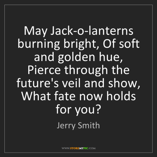 Jerry Smith: May Jack-o-lanterns burning bright, Of soft and golden...