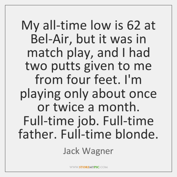 My all-time low is 62 at Bel-Air, but it was in match play, ...