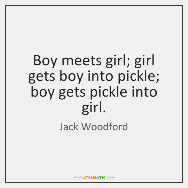 Boy meets girl; girl gets boy into pickle; boy gets pickle into ...
