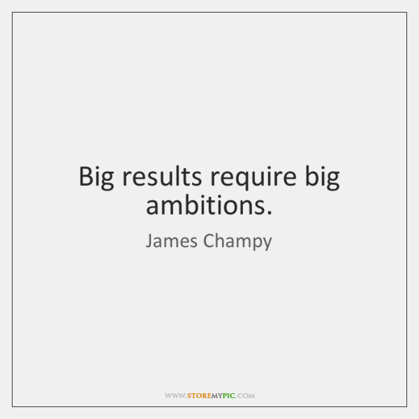 Big results require big ambitions.