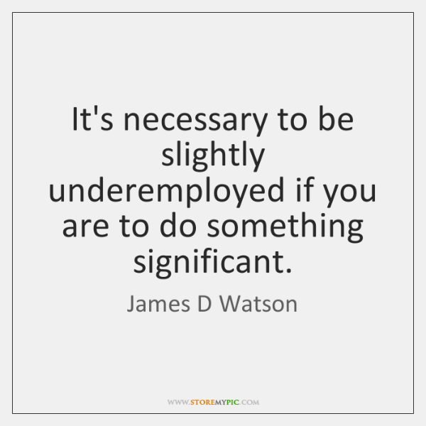 It's necessary to be slightly underemployed if you are to do something ...