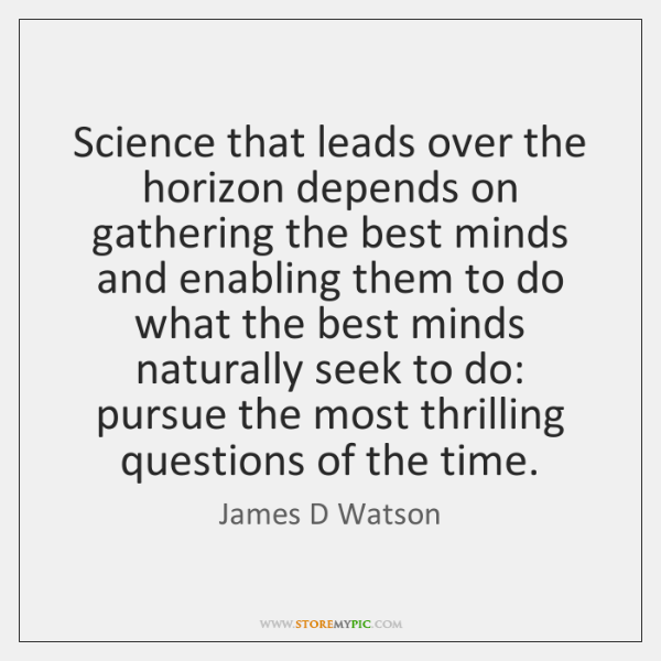 Science that leads over the horizon depends on gathering the best minds ...