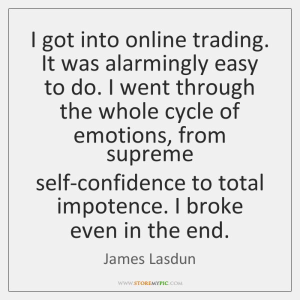 I got into online trading. It was alarmingly easy to do. I ...