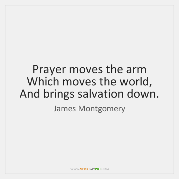 Prayer moves the arm Which moves the world, And brings salvation down.