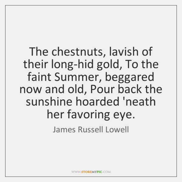 The chestnuts, lavish of their long-hid gold, To the faint Summer, beggared ...