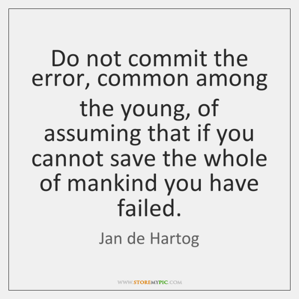 Do not commit the error, common among the young, of assuming that ...