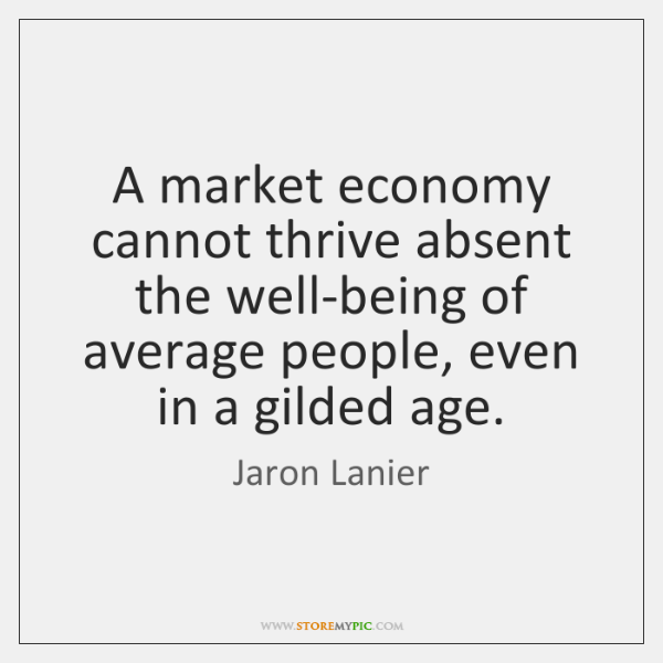 A market economy cannot thrive absent the well-being of average people, even ...